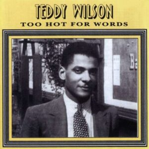 Teddy Wilson - Too Hot For Words Vol. 1