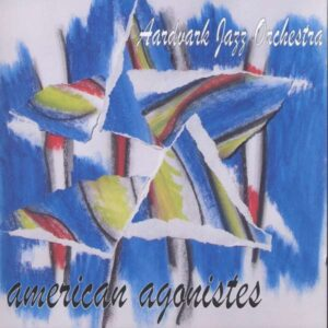 The Aardvark Jazz Orchestra - American Agonistes