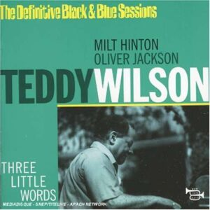 Teddy Wilson - Three Little Words: The Definitive Black & Blue Sessions