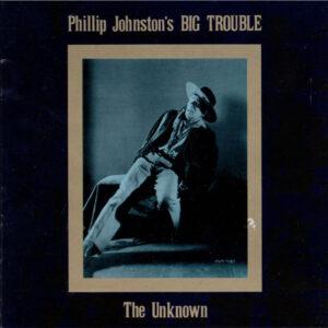 Phillip Johnston's Big Trouble - The Unknown